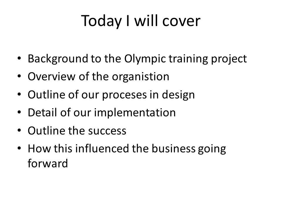 Today I will cover Background to the Olympic training project Overview of the organistion Outline of our proceses in design Detail of our implementation Outline the success How this influenced the business going forward