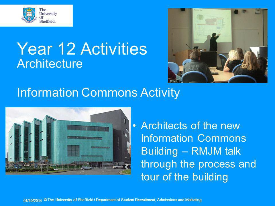 04/10/2014 © The University of Sheffield / Department of Student Recruitment, Admissions and Marketing 04/10/2014 © The University of Sheffield / Department of Student Recruitment, Admissions and Marketing Year 12 Activities Architecture Information Commons Activity Architects of the new Information Commons Building – RMJM talk through the process and tour of the building