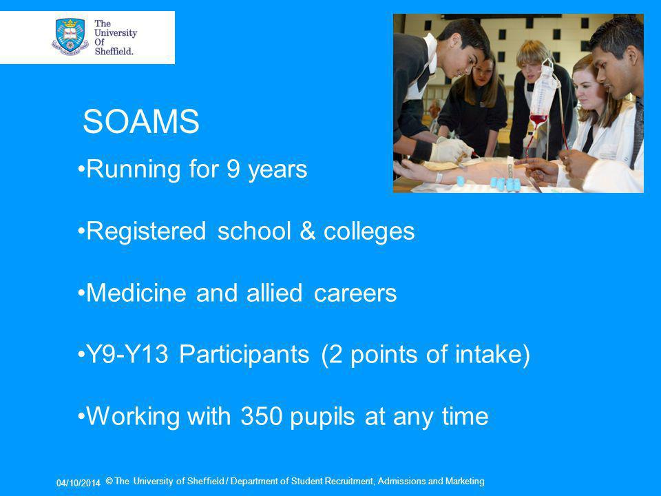 04/10/2014 © The University of Sheffield / Department of Student Recruitment, Admissions and Marketing SOAMS Running for 9 years Registered school & colleges Medicine and allied careers Y9-Y13 Participants (2 points of intake) Working with 350 pupils at any time