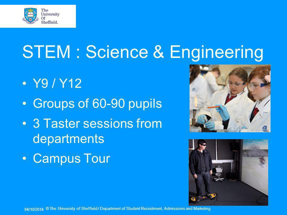 STEM : Science & Engineering Y9 / Y12 Groups of pupils 3 Taster sessions from departments Campus Tour 04/10/2014 © The University of Sheffield / Department of Student Recruitment, Admissions and Marketing