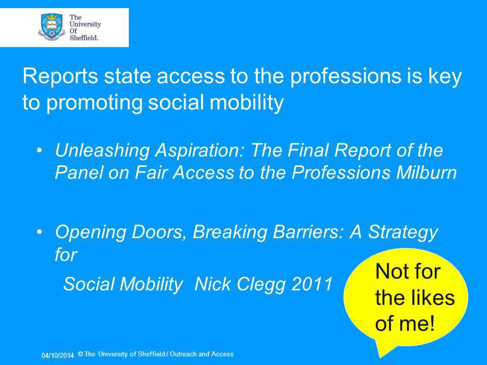 Unleashing Aspiration: The Final Report of the Panel on Fair Access to the Professions Milburn Opening Doors, Breaking Barriers: A Strategy for Social Mobility Nick Clegg 2011 04/10/2014 © The University of Sheffield / Outreach and Access Not for the likes of me.