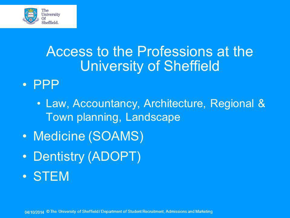Access to the Professions at the University of Sheffield PPP Law, Accountancy, Architecture, Regional & Town planning, Landscape Medicine (SOAMS) Dentistry (ADOPT) STEM 04/10/2014 © The University of Sheffield / Department of Student Recruitment, Admissions and Marketing