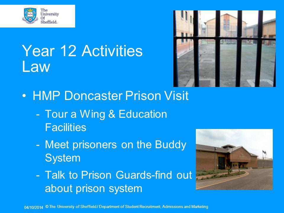 04/10/2014 © The University of Sheffield / Department of Student Recruitment, Admissions and Marketing Year 12 Activities Law HMP Doncaster Prison Visit -Tour a Wing & Education Facilities -Meet prisoners on the Buddy System -Talk to Prison Guards-find out about prison system