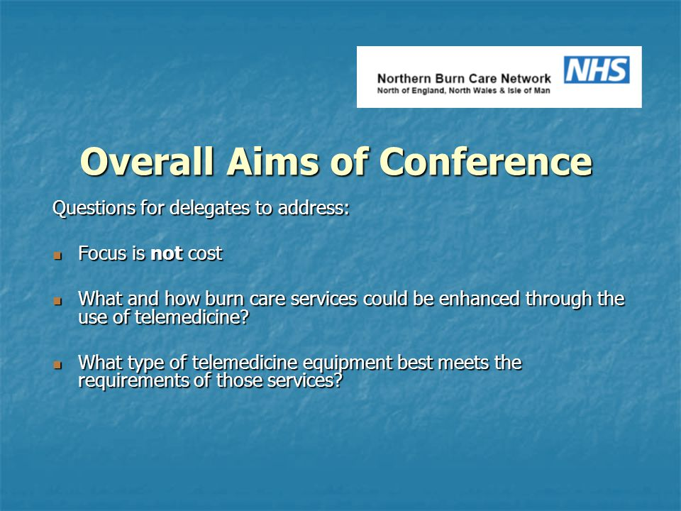 Overall Aims of Conference Questions for delegates to address: Focus is not cost Focus is not cost What and how burn care services could be enhanced t