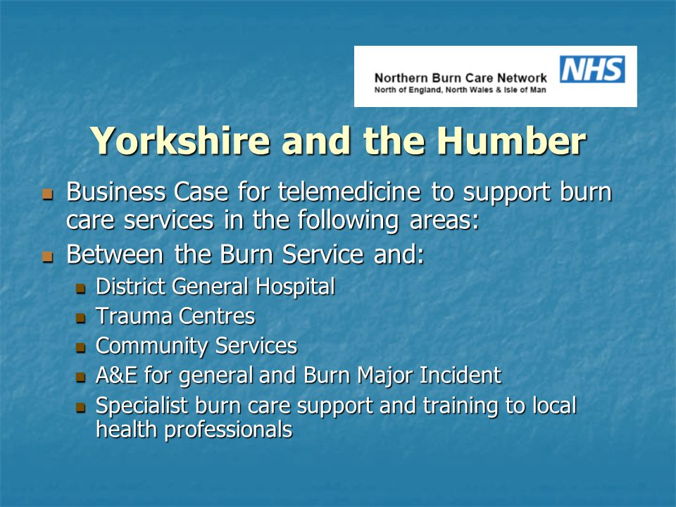 Yorkshire and the Humber Business Case for telemedicine to support burn care services in the following areas: Business Case for telemedicine to support burn care services in the following areas: Between the Burn Service and: Between the Burn Service and: District General Hospital District General Hospital Trauma Centres Trauma Centres Community Services Community Services A&E for general and Burn Major Incident A&E for general and Burn Major Incident Specialist burn care support and training to local health professionals Specialist burn care support and training to local health professionals