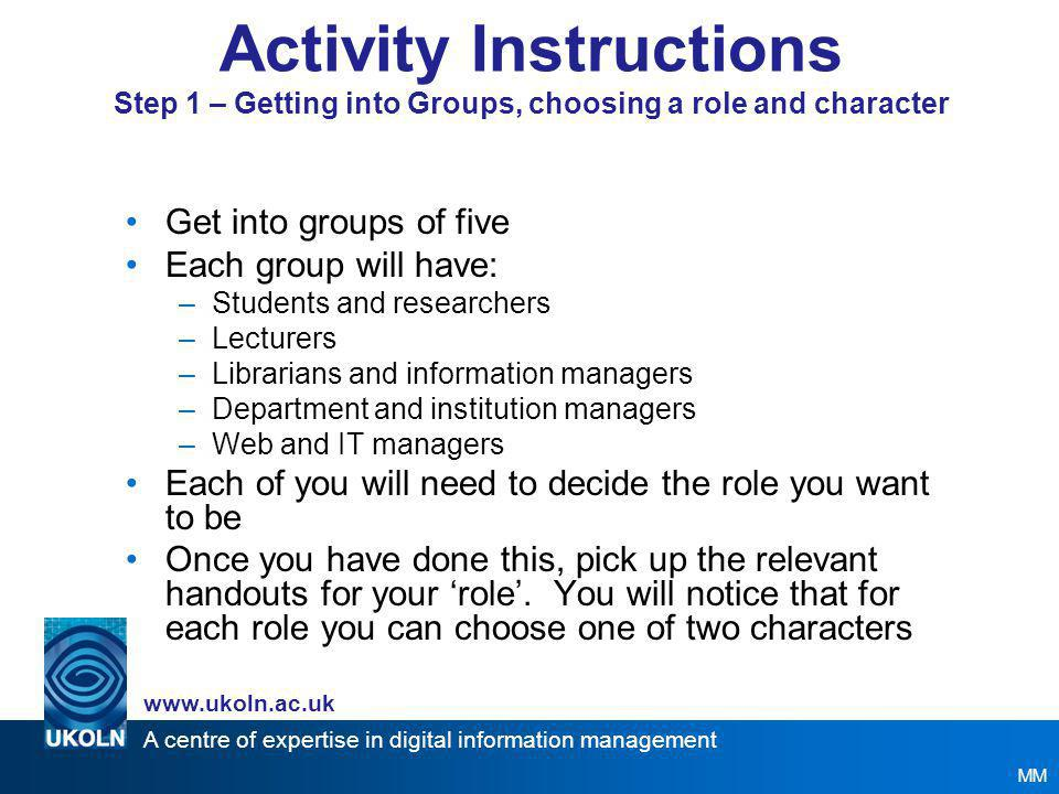 A centre of expertise in digital information management www.ukoln.ac.uk Overall Scenario - Task (3) The following people have been invited to join a focus group to discuss their own requirements: Student / Researcher Lecturer Web / IT Manager Librarian / Information Manager Departmental Manager Previously they were all given an advocacy presentation about what repositories are, examples and related issues to their Implementation.