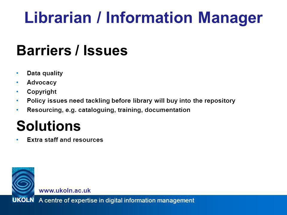 A centre of expertise in digital information management www.ukoln.ac.uk Barriers / Issues Control of IPR and copyright Access control Logging/usage statistics Quality issues Differences of opinion Repository as 'official' barrier to informal processes Solutions Secure delivery Lockable content formats for teaching materials Policies on rights Quality workflow (metadata, peer review) Communication and education Lecturer