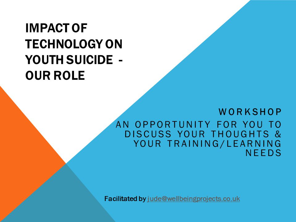 IMPACT OF TECHNOLOGY ON YOUTH SUICIDE - OUR ROLE WORKSHOP AN OPPORTUNITY FOR YOU TO DISCUSS YOUR THOUGHTS & YOUR TRAINING/LEARNING NEEDS Facilitated b