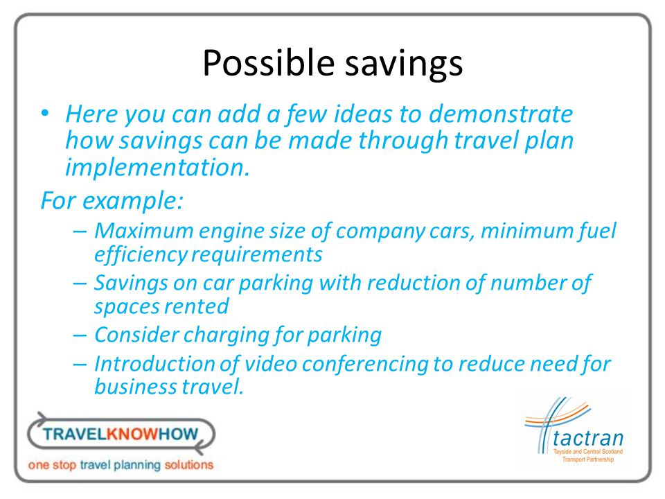 Possible savings Here you can add a few ideas to demonstrate how savings can be made through travel plan implementation.