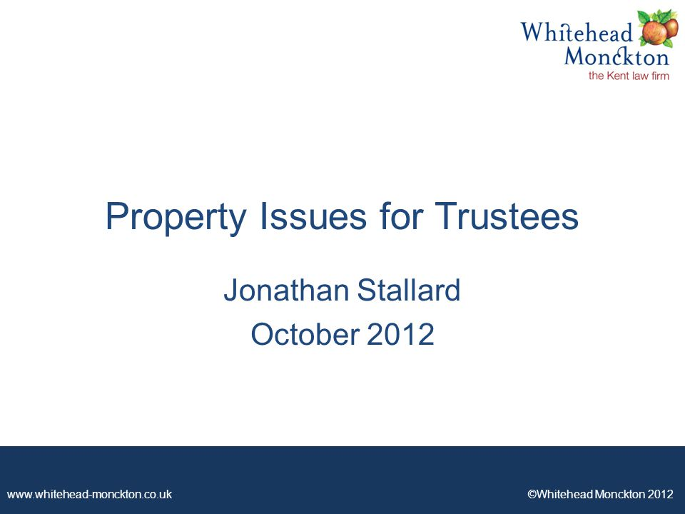 www.whitehead-monckton.co.uk ©Whitehead Monckton 2012 Property Issues for Trustees Jonathan Stallard October 2012