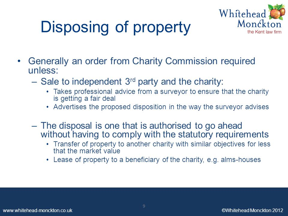 www.whitehead-monckton.co.uk ©Whitehead Monckton 2012 9 Disposing of property Generally an order from Charity Commission required unless: –Sale to independent 3 rd party and the charity: Takes professional advice from a surveyor to ensure that the charity is getting a fair deal Advertises the proposed disposition in the way the surveyor advises –The disposal is one that is authorised to go ahead without having to comply with the statutory requirements Transfer of property to another charity with similar objectives for less that the market value Lease of property to a beneficiary of the charity, e.g.