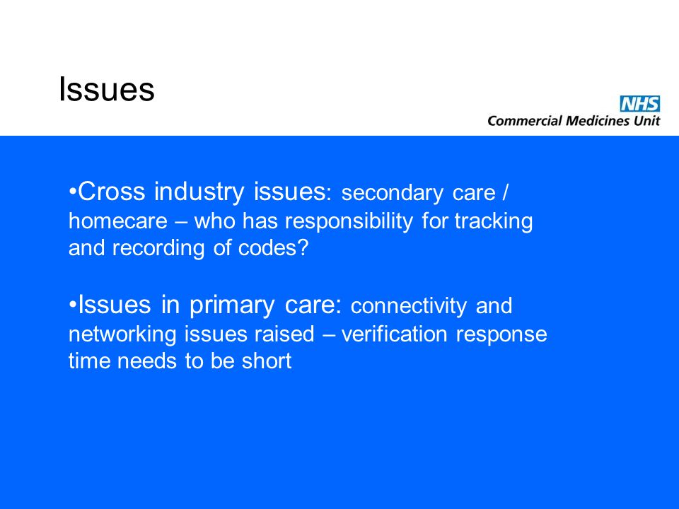 Issues Cross industry issues : secondary care / homecare – who has responsibility for tracking and recording of codes? Issues in primary care: connect