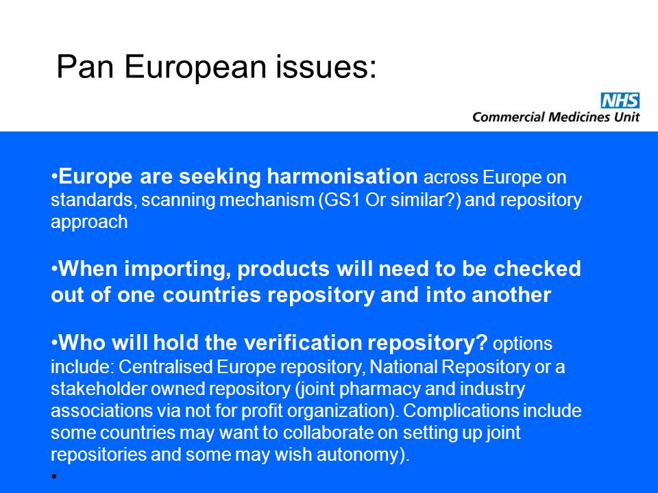 Pan European issues: Europe are seeking harmonisation across Europe on standards, scanning mechanism (GS1 Or similar ) and repository approach When importing, products will need to be checked out of one countries repository and into another Who will hold the verification repository.
