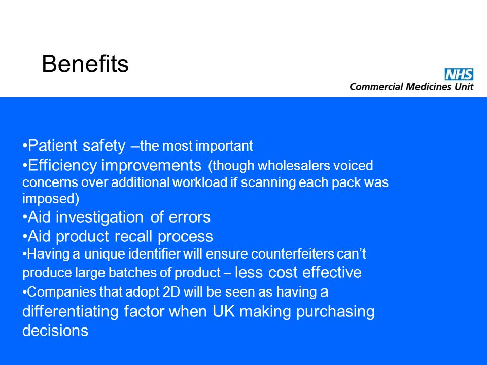 Benefits Patient safety – the most important Efficiency improvements (though wholesalers voiced concerns over additional workload if scanning each pack was imposed) Aid investigation of errors Aid product recall process Having a unique identifier will ensure counterfeiters can't produce large batches of product – less cost effective Companies that adopt 2D will be seen as having a differentiating factor when UK making purchasing decisions