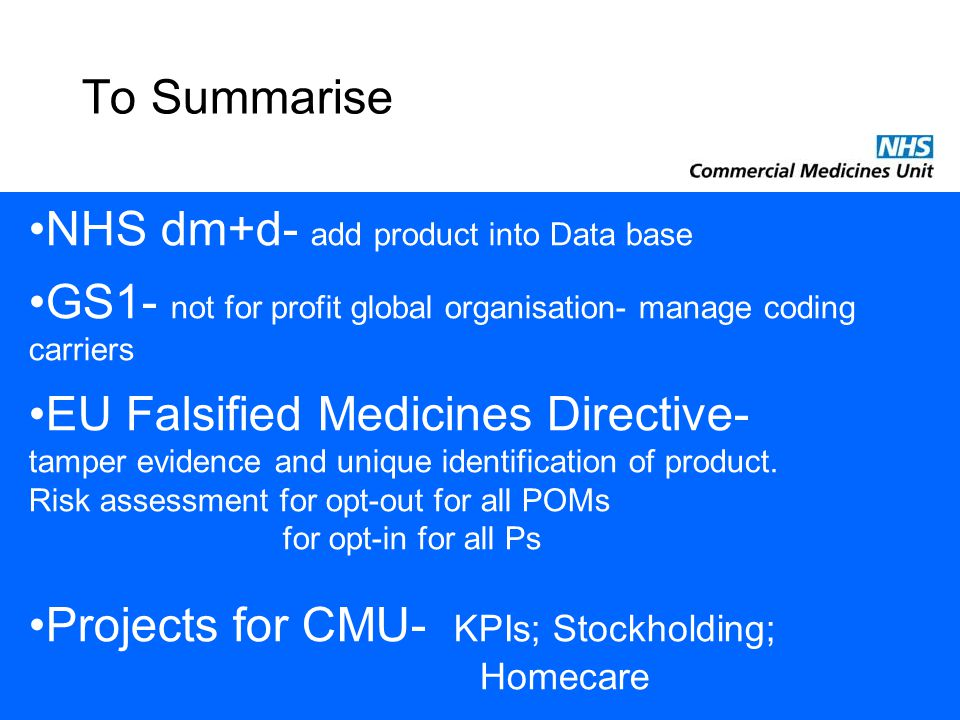 To Summarise NHS dm+d- add product into Data base GS1- not for profit global organisation- manage coding carriers EU Falsified Medicines Directive- tamper evidence and unique identification of product.
