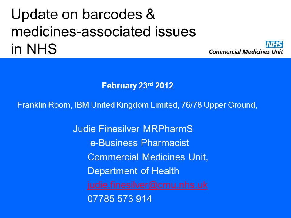 Judie Finesilver MRPharmS e-Business Pharmacist Commercial Medicines Unit, Department of Health judie.finesilver@cmu.nhs.uk 07785 573 914 Update on barcodes & medicines-associated issues in NHS February 23 rd 2012 Franklin Room, IBM United Kingdom Limited, 76/78 Upper Ground,