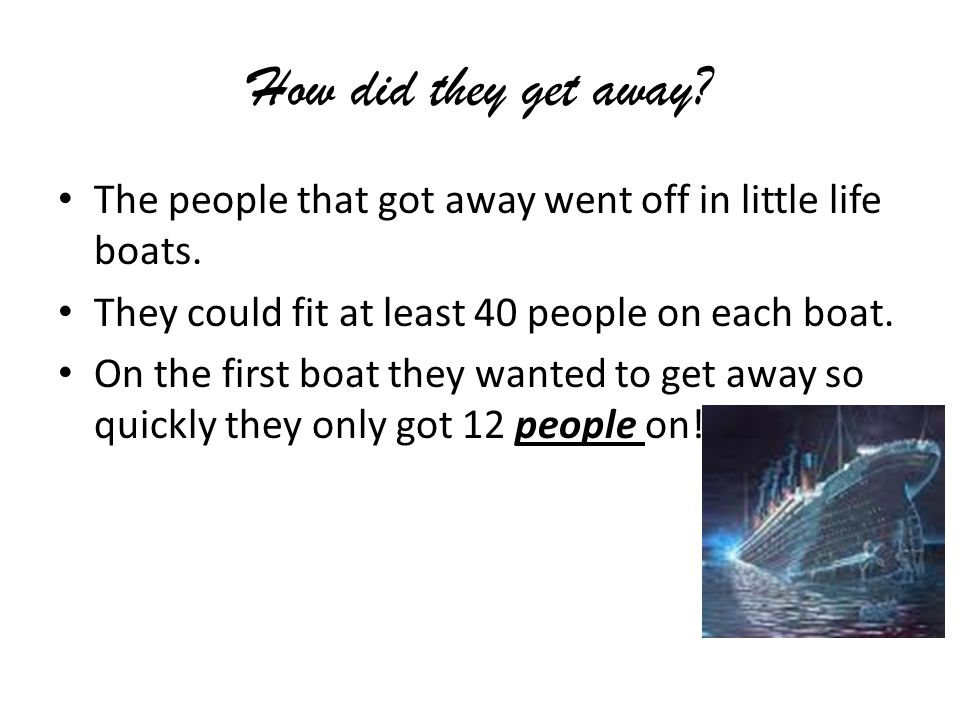 How did they get away. The people that got away went off in little life boats.