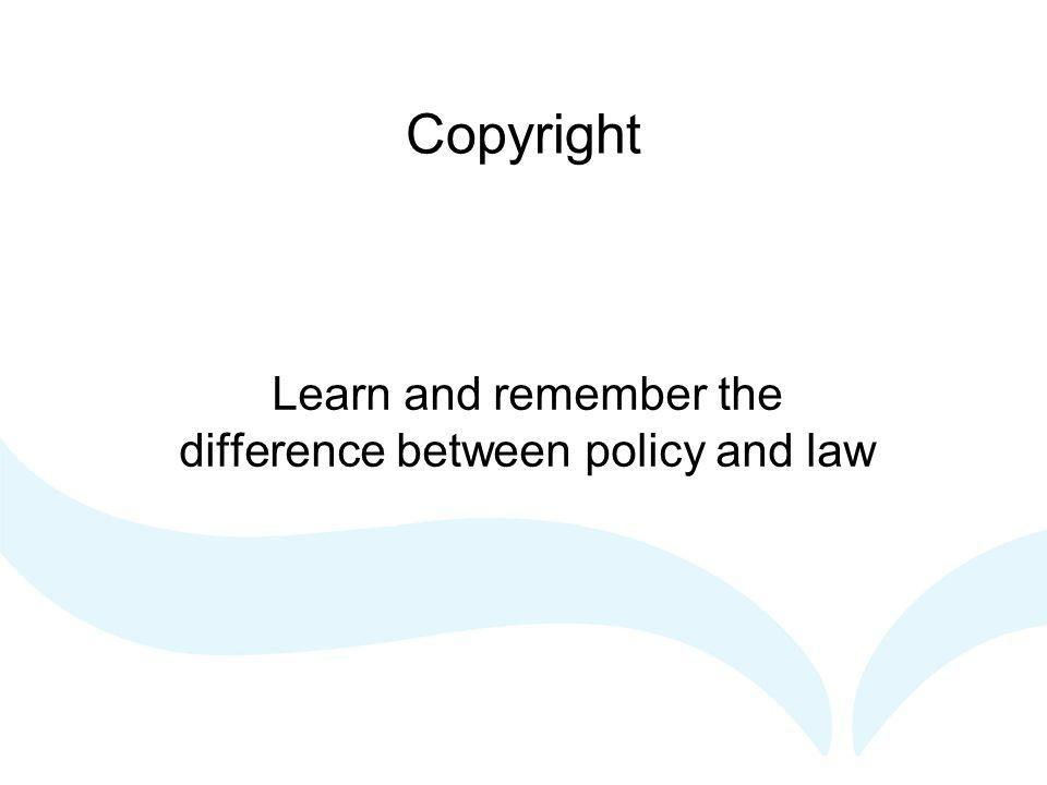 Copyright Learn and remember the difference between policy and law
