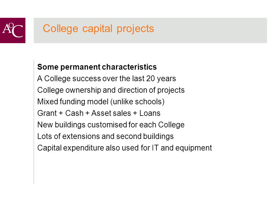College capital projects Some permanent characteristics A College success over the last 20 years College ownership and direction of projects Mixed funding model (unlike schools) Grant + Cash + Asset sales + Loans New buildings customised for each College Lots of extensions and second buildings Capital expenditure also used for IT and equipment