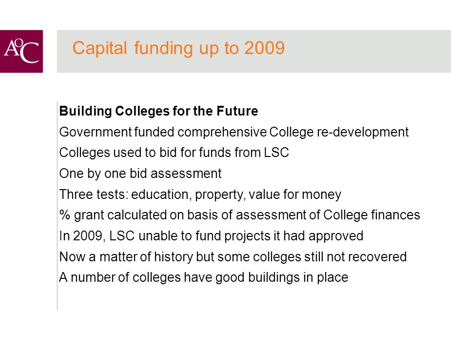 Building Colleges for the Future Government funded comprehensive College re-development Colleges used to bid for funds from LSC One by one bid assessment Three tests: education, property, value for money % grant calculated on basis of assessment of College finances In 2009, LSC unable to fund projects it had approved Now a matter of history but some colleges still not recovered A number of colleges have good buildings in place Capital funding up to 2009