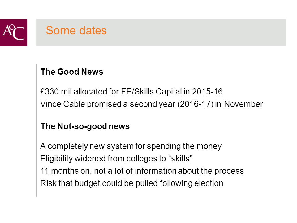 Some dates The Good News £330 mil allocated for FE/Skills Capital in 2015-16 Vince Cable promised a second year (2016-17) in November The Not-so-good news A completely new system for spending the money Eligibility widened from colleges to skills 11 months on, not a lot of information about the process Risk that budget could be pulled following election