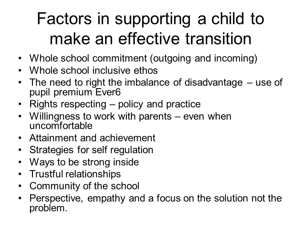 Factors in supporting a child to make an effective transition Whole school commitment (outgoing and incoming) Whole school inclusive ethos The need to right the imbalance of disadvantage – use of pupil premium Ever6 Rights respecting – policy and practice Willingness to work with parents – even when uncomfortable Attainment and achievement Strategies for self regulation Ways to be strong inside Trustful relationships Community of the school Perspective, empathy and a focus on the solution not the problem.