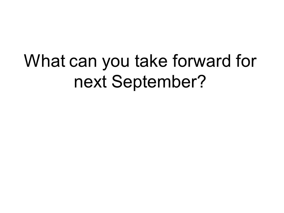 What can you take forward for next September