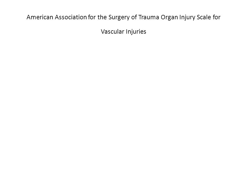 American Association for the Surgery of Trauma Organ Injury Scale for Vascular Injuries OIS Grade * Artery InjuredVein Injured IIHepatic Splenic Gastric Gastroduodenal Inferior mesenteric Primary named vessels of superior mesenteric Splenic Inferior mesenteric IIIRenal Iliac Hypogastric Superior mesenteric Renal Iliac Hypogastric Vena cava (infrarenal) IVSuperior mesenteric (trunk) Celiac axis Aorta (infrarenal Vena cava (infrahepatic) VAorta (suprarenal)Vena cava (suprahepatic) Vena cava (retrohepatic) Portal Hepatic (extrahepatic)