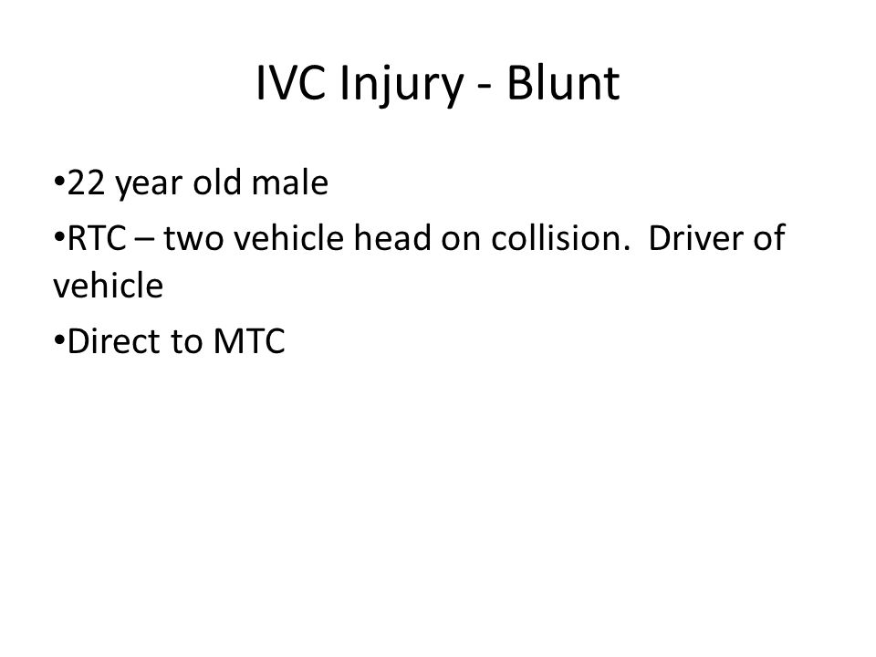 IVC Injury - Blunt 22 year old male RTC – two vehicle head on collision.