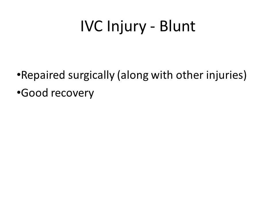 IVC Injury - Blunt Repaired surgically (along with other injuries) Good recovery