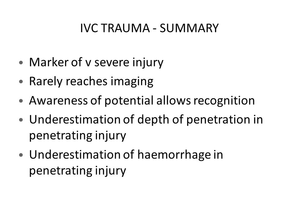 IVC TRAUMA - SUMMARY Marker of v severe injury Rarely reaches imaging Awareness of potential allows recognition Underestimation of depth of penetration in penetrating injury Underestimation of haemorrhage in penetrating injury