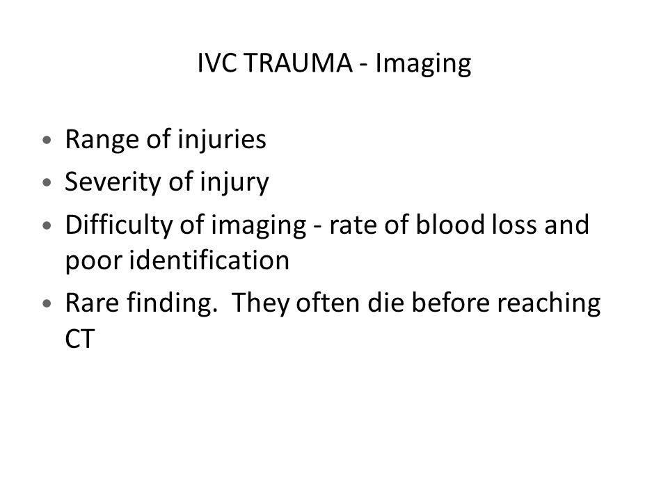 IVC TRAUMA - Imaging Range of injuries Severity of injury Difficulty of imaging - rate of blood loss and poor identification Rare finding.