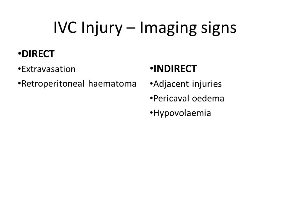 IVC Injury – Imaging signs DIRECT Extravasation Retroperitoneal haematoma INDIRECT Adjacent injuries Pericaval oedema Hypovolaemia