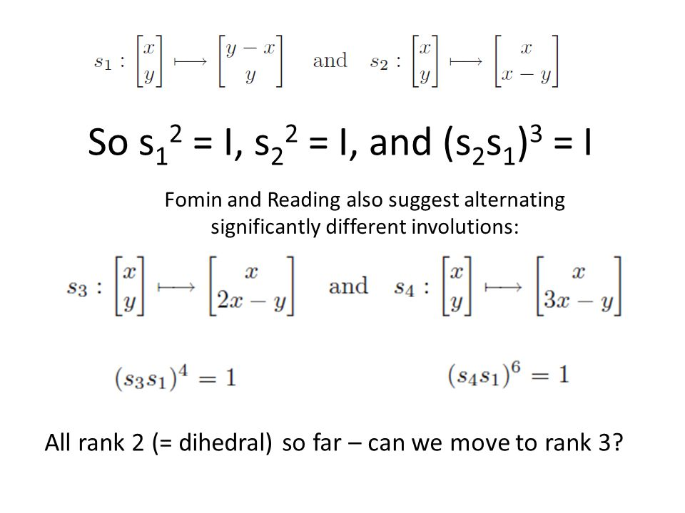 Fomin and Reading also suggest alternating significantly different involutions: So s 1 2 = I, s 2 2 = I, and (s 2 s 1 ) 3 = I All rank 2 (= dihedral) so far – can we move to rank 3