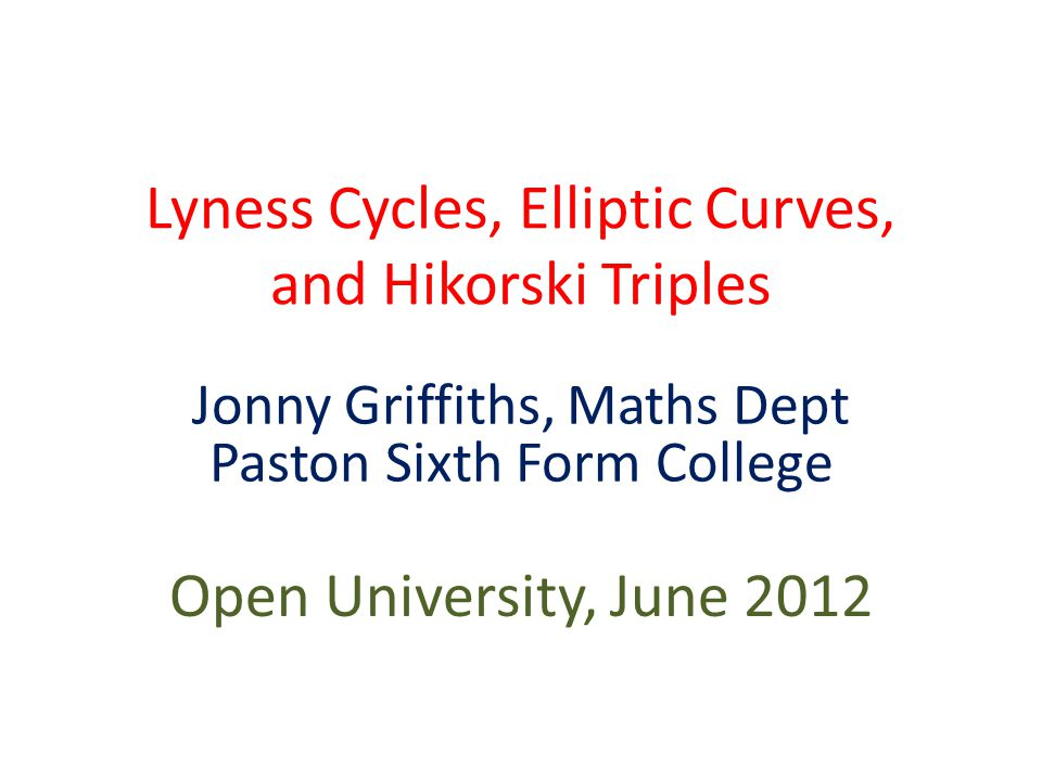 Lyness Cycles, Elliptic Curves, and Hikorski Triples Jonny Griffiths, Maths Dept Paston Sixth Form College Open University, June 2012