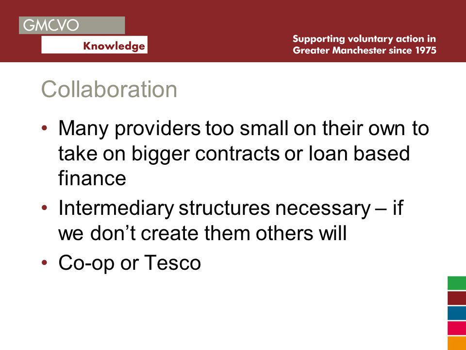 Collaboration Many providers too small on their own to take on bigger contracts or loan based finance Intermediary structures necessary – if we don't create them others will Co-op or Tesco