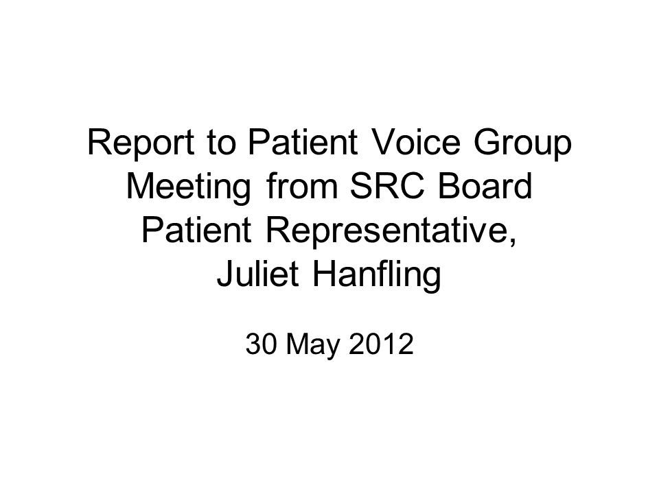 Report to Patient Voice Group Meeting from SRC Board Patient Representative, Juliet Hanfling 30 May 2012
