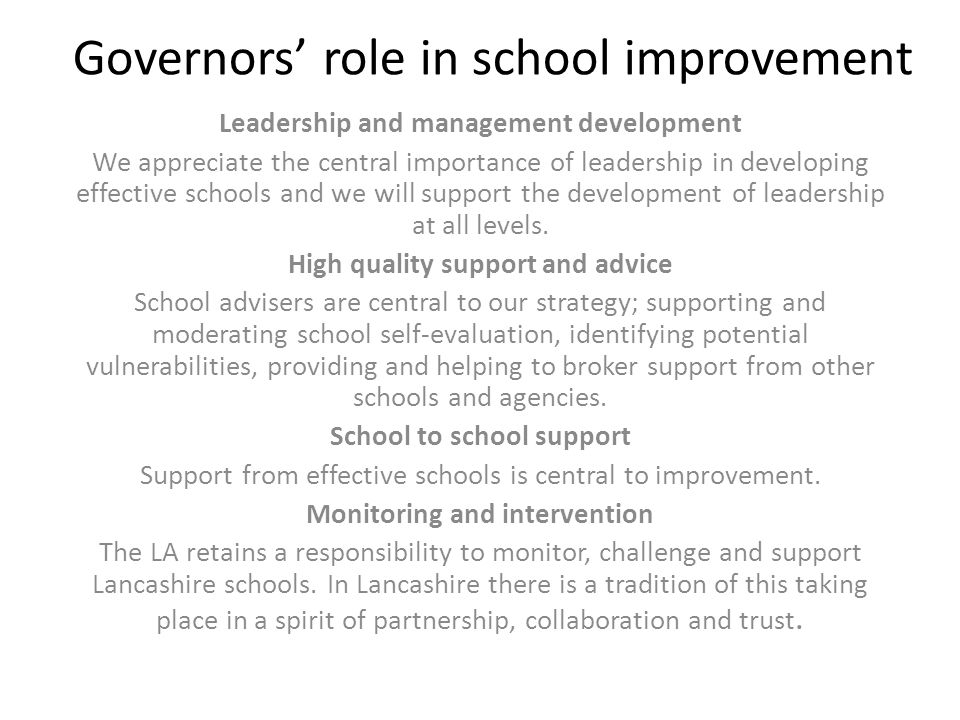 Governors' role in school improvement Leadership and management development We appreciate the central importance of leadership in developing effective schools and we will support the development of leadership at all levels.