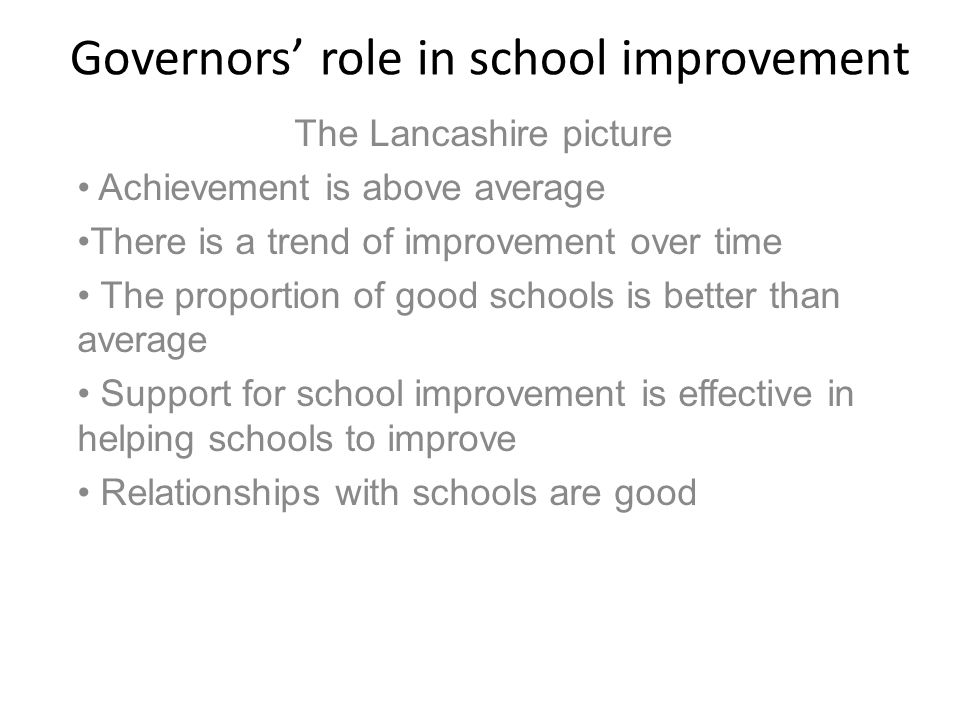 Governors' role in school improvement The Lancashire picture Achievement is above average There is a trend of improvement over time The proportion of good schools is better than average Support for school improvement is effective in helping schools to improve Relationships with schools are good