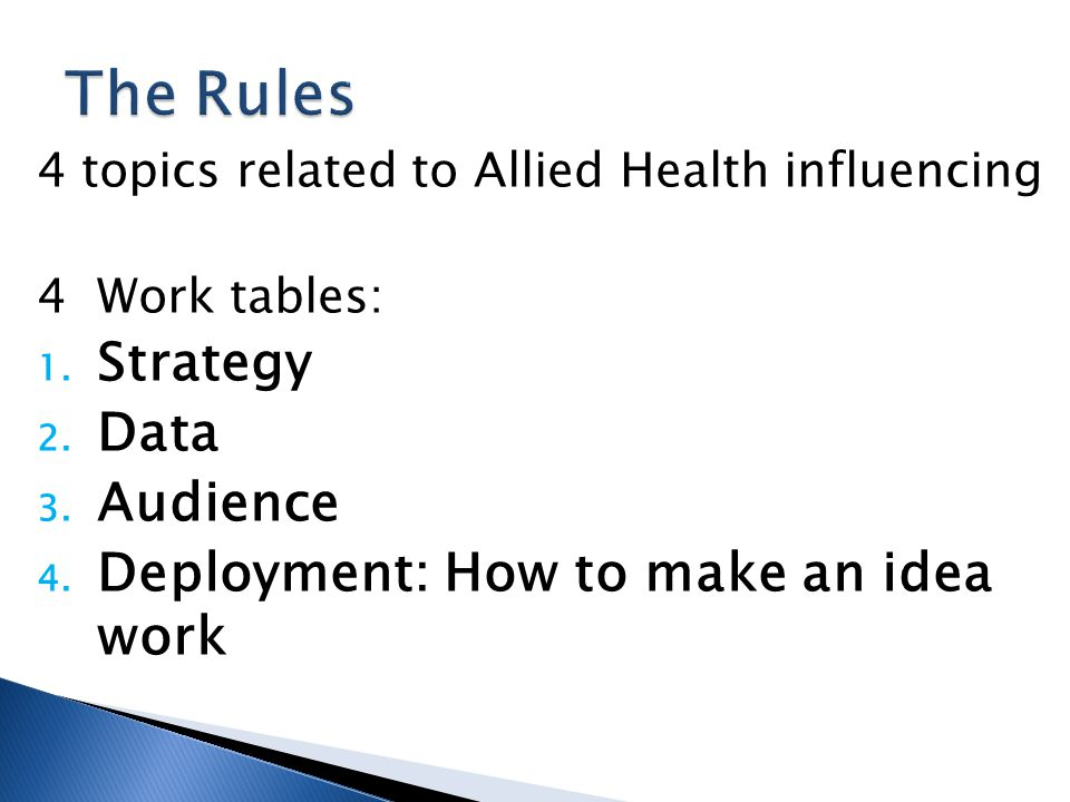 4 topics related to Allied Health influencing 4 Work tables: 1. Strategy 2. Data 3. Audience 4. Deployment: How to make an idea work