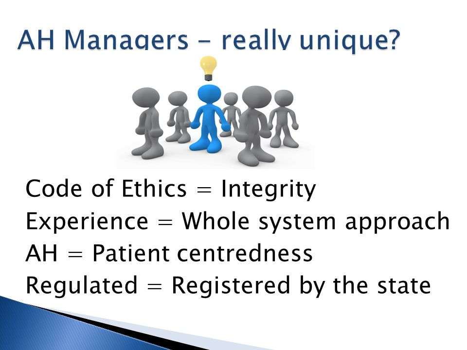 AH Managers - really unique? Code of Ethics = Integrity Experience = Whole system approach AH = Patient centredness Regulated = Registered by the stat