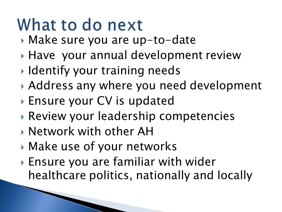  Make sure you are up-to-date  Have your annual development review  Identify your training needs  Address any where you need development  Ensure