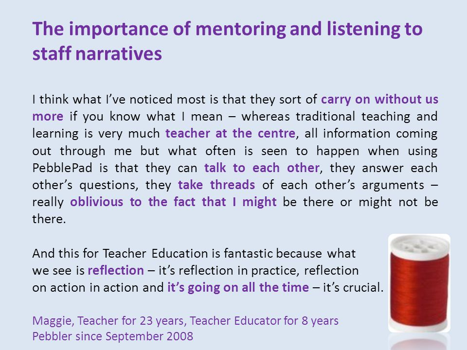 The importance of mentoring and listening to staff narratives I think what I've noticed most is that they sort of carry on without us more if you know what I mean – whereas traditional teaching and learning is very much teacher at the centre, all information coming out through me but what often is seen to happen when using PebblePad is that they can talk to each other, they answer each other's questions, they take threads of each other's arguments – really oblivious to the fact that I might be there or might not be there.