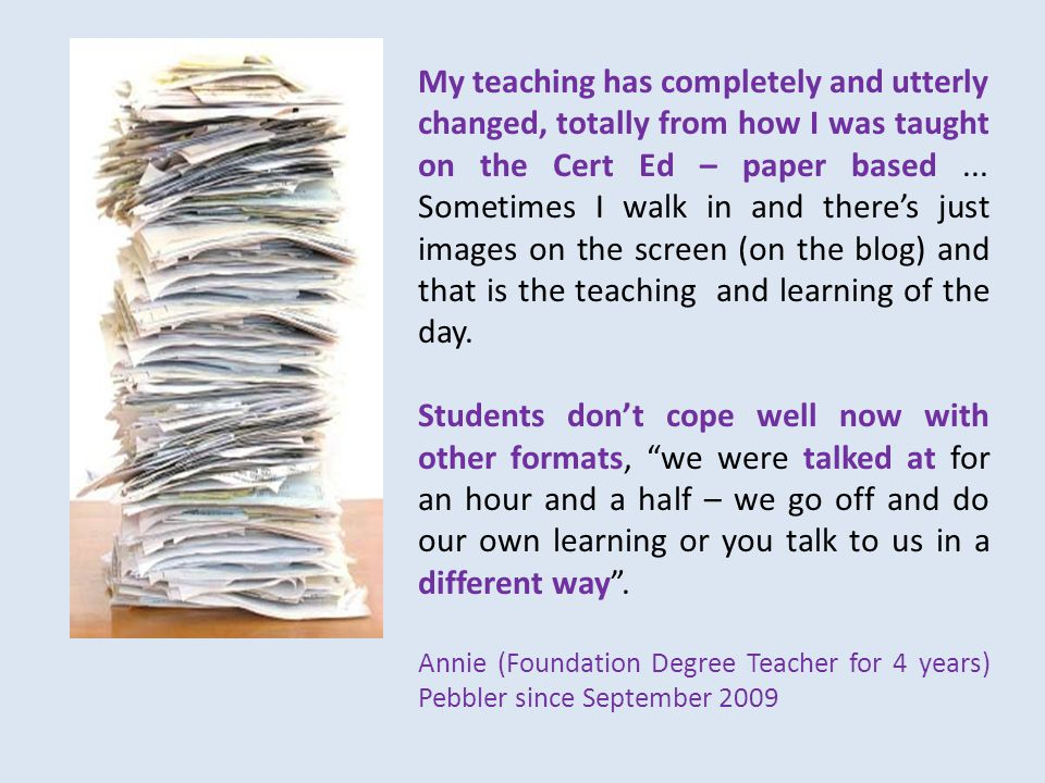 My teaching has completely and utterly changed, totally from how I was taught on the Cert Ed – paper based...