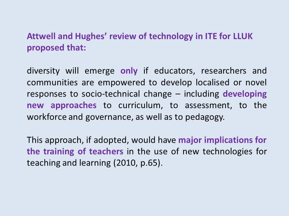 Attwell and Hughes' review of technology in ITE for LLUK proposed that: diversity will emerge only if educators, researchers and communities are empowered to develop localised or novel responses to socio-technical change – including developing new approaches to curriculum, to assessment, to the workforce and governance, as well as to pedagogy.