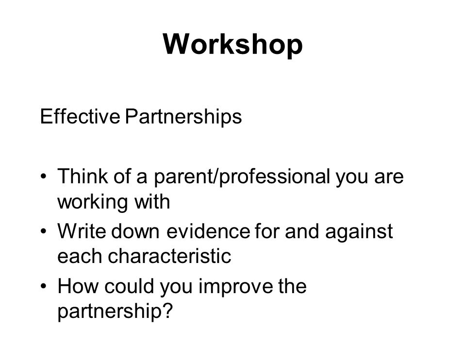 Workshop Effective Partnerships Think of a parent/professional you are working with Write down evidence for and against each characteristic How could you improve the partnership