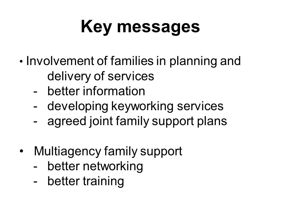 Key messages Involvement of families in planning and delivery of services -better information -developing keyworking services -agreed joint family support plans Multiagency family support -better networking -better training