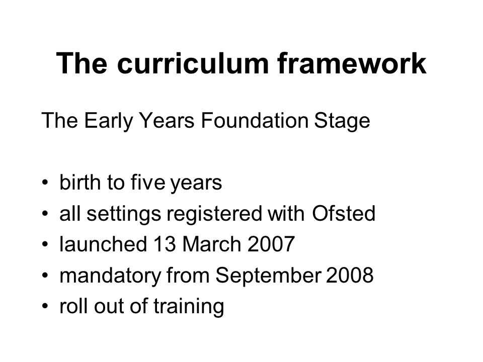 The curriculum framework The Early Years Foundation Stage birth to five years all settings registered with Ofsted launched 13 March 2007 mandatory from September 2008 roll out of training