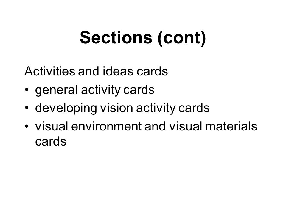 Sections (cont) Activities and ideas cards general activity cards developing vision activity cards visual environment and visual materials cards