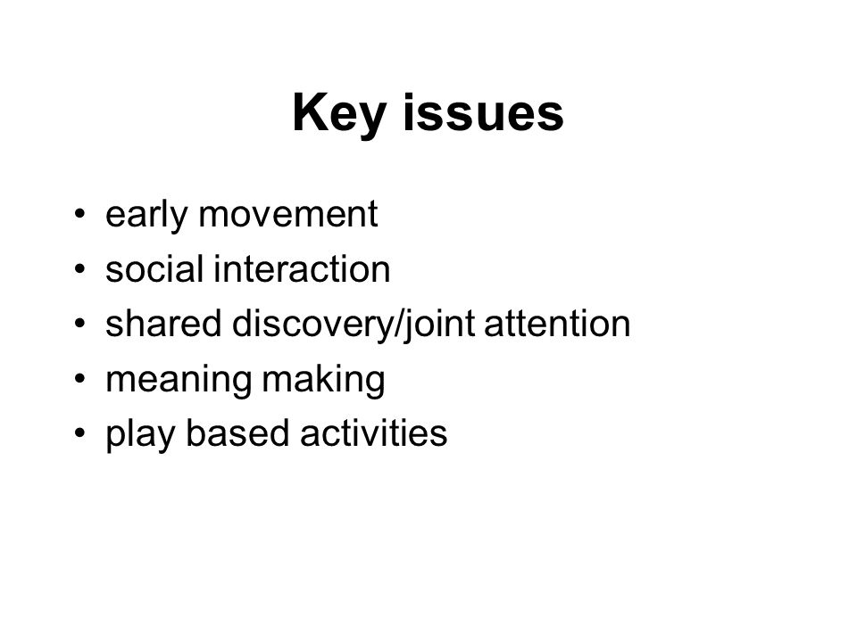 Key issues early movement social interaction shared discovery/joint attention meaning making play based activities